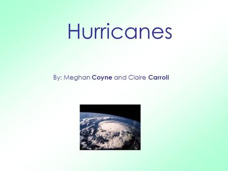 By: Meghan Coyne and Claire Carroll Hurricanes. W hat i s a Hurri c ane ? A hurricane is a costal storm that occurs at 80 degrees Fahrenheit or higher.