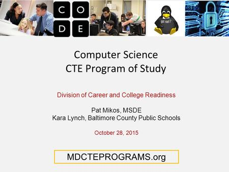 Computer Science CTE Program of Study Division of Career and College Readiness Pat Mikos, MSDE Kara Lynch, Baltimore County Public Schools October 28,