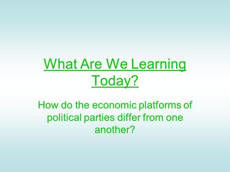 What Are We Learning Today? How do the economic platforms of political parties differ from one another?