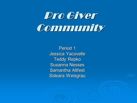 Pro Giver Community Period 1 Jessica Yacovelle Teddy Repko Susanna Nesses Samantha Altfest Sideara Weisgrau.