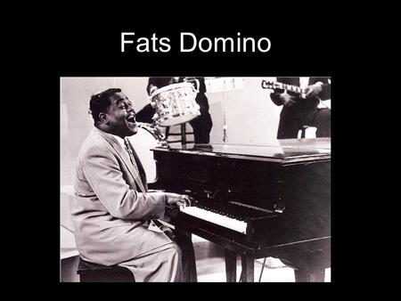 Fats Domino. * 1 st rock n roll star to come out of New Orleans, he played the piano * With 65 million records, he outsold every 1950's rock artists,