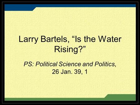 "Larry Bartels, ""Is the Water Rising?"" PS: Political Science and Politics, 26 Jan. 39, 1."