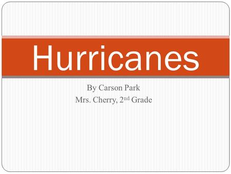 By Carson Park Mrs. Cherry, 2 nd Grade Hurricanes.
