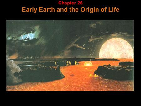 Chapter 26 Early Earth and the Origin of Life. Major events in earth's history: