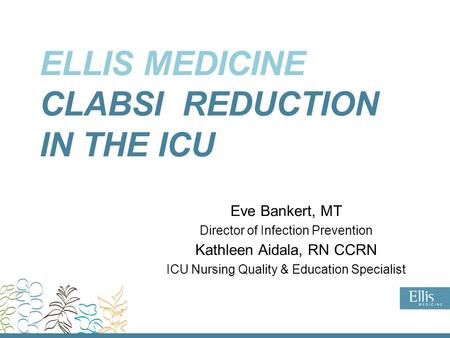 ELLIS MEDICINE CLABSI REDUCTION IN THE ICU Eve Bankert, MT Director of Infection Prevention Kathleen Aidala, RN CCRN ICU Nursing Quality & Education Specialist.