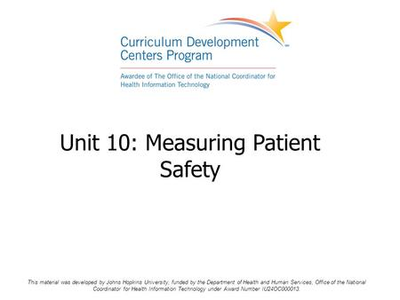 Unit 10: Measuring Patient Safety This material was developed by Johns Hopkins University, funded by the Department of Health and Human Services, Office.