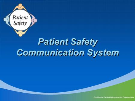 Patient Safety Communication System Confidential: For Quality Improvement Purposes Only.