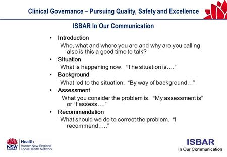 Clinical Governance – Pursuing Quality, Safety and Excellence ISBAR In Our Communication Introduction Who, what and where you are and why are you calling.