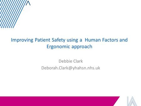 Improving Patient Safety using a Human Factors and Ergonomic approach Debbie Clark