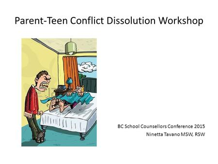 Parent-Teen Conflict Dissolution Workshop BC School Counsellors Conference 2015 Ninetta Tavano MSW, RSW.