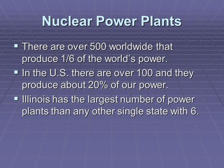 Nuclear Power Plants  There are over 500 worldwide that produce 1/6 of the world's power.  In the U.S. there are over 100 and they produce about 20%