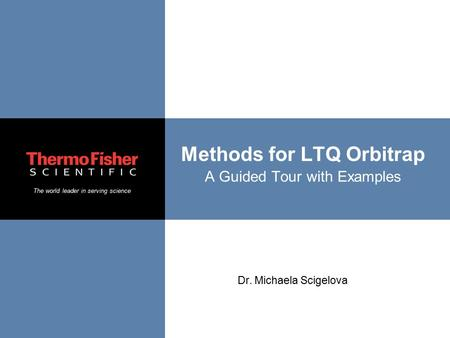 The world leader in serving science Methods for LTQ Orbitrap A Guided Tour with Examples Dr. Michaela Scigelova.
