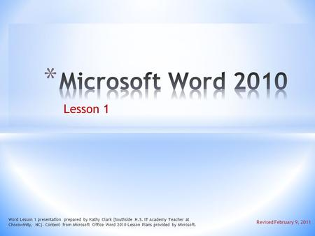 Lesson 1 Word Lesson 1 presentation prepared by Kathy Clark (Southside H.S. IT Academy Teacher at Chocowinity, NC). Content from Microsoft Office Word.