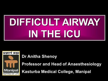 DIFFICULT AIRWAY IN THE ICU Dr Anitha Shenoy Professor and Head of Anaesthesiology Kasturba Medical College, Manipal.
