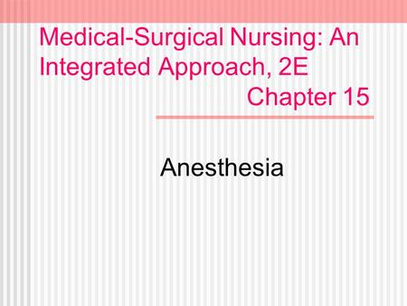 Medical-Surgical Nursing: An Integrated Approach, 2E Chapter 15 Anesthesia.