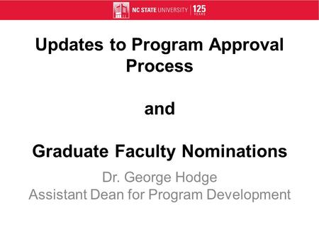 Updates to Program Approval Process and Graduate Faculty Nominations Dr. George Hodge Assistant Dean for Program Development.