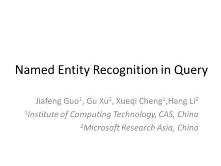 Named Entity Recognition in Query Jiafeng Guo 1, Gu Xu 2, Xueqi Cheng 1,Hang Li 2 1 Institute of Computing Technology, CAS, China 2 Microsoft Research.