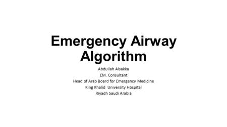 Emergency Airway Algorithm Abdullah Alsakka EM. Consultant Head of Arab Board for Emergency Medicine King Khalid University Hospital Riyadh Saudi Arabia.