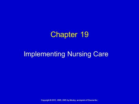 Copyright © 2013, 2009, 2005 by Mosby, an imprint of Elsevier Inc. Chapter 19 Implementing Nursing Care.