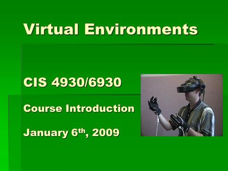 Virtual Environments CIS 4930/6930 Course Introduction January 6 th, 2009.