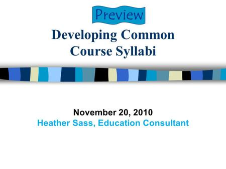 Developing Common Course Syllabi November 20, 2010 Heather Sass, Education Consultant Preview.
