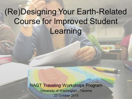 (Re)Designing Your Earth-Related Course for Improved Student Learning NAGT Traveling Workshops Program University of Washington - Tacoma 23 October 2015.