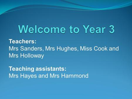 Teachers: Mrs Sanders, Mrs Hughes, Miss Cook and Mrs Holloway Teaching assistants: Mrs Hayes and Mrs Hammond.