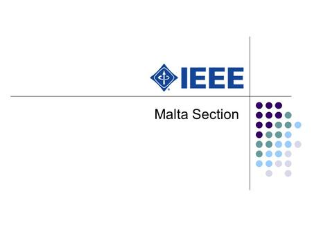 Malta Section. An Introduction The Council for the IEEE Malta Section was set up on January 8 th 2007, following a call for nominations in the December.