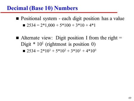 69 Decimal (Base 10) Numbers n Positional system - each digit position has a value n 2534 = 2*1,000 + 5*100 + 3*10 + 4*1 n Alternate view: Digit position.