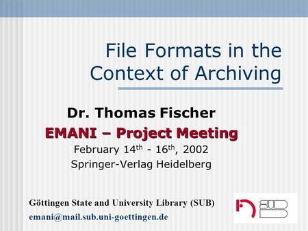 File Formats in the Context of Archiving Dr. Thomas Fischer EMANI – Project Meeting February 14 th - 16 th, 2002 Springer-Verlag Heidelberg Göttingen State.