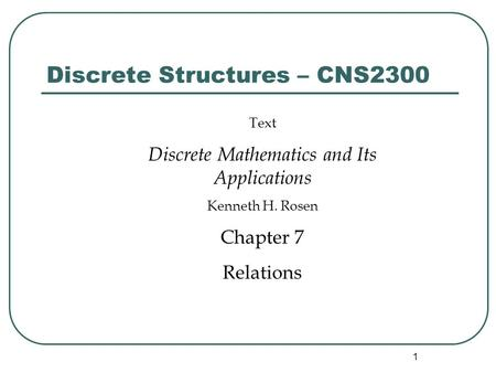 1 Discrete Structures – CNS2300 Text Discrete Mathematics and Its Applications Kenneth H. Rosen Chapter 7 Relations.