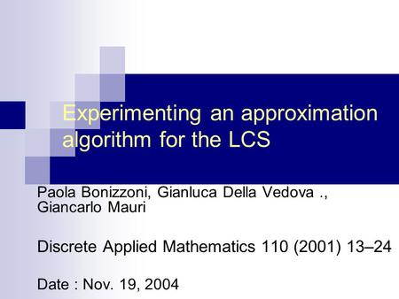 Experimenting an approximation algorithm for the LCS Paola Bonizzoni, Gianluca Della Vedova., Giancarlo Mauri Discrete Applied Mathematics 110 (2001) 13–24.