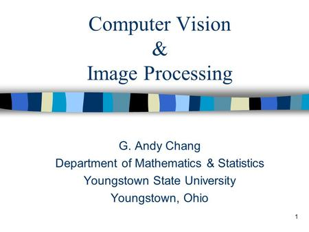 1 Computer Vision & Image Processing G. Andy Chang Department of Mathematics & Statistics Youngstown State University Youngstown, Ohio.