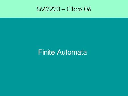 SM2220 – Class 06 Finite Automata. SM2220 – Class 06 Topic in theoretical computing. A subset of computation machines. Closely related to formal language.