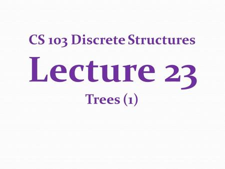 CS 103 Discrete Structures Lecture 23 Trees (1). Second Midterm Exam 1 st Lecture in December (same time as the lecture) 75 minute duration Will cover.