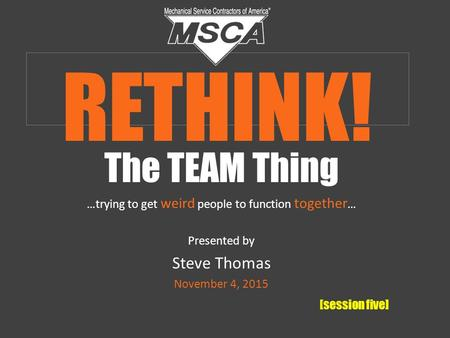 The TEAM Thing …trying to get weird people to function together … Presented by Steve Thomas November 4, 2015 [session five] RETHINK!