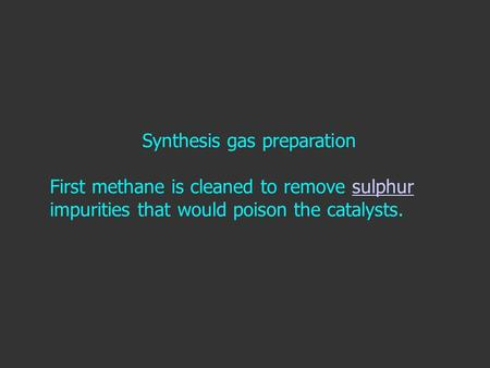 Synthesis gas preparation First methane is cleaned to remove sulphur impurities that would poison the catalysts.sulphur.