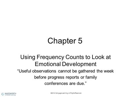 "©2014 Cengage Learning. All Rights Reserved. Chapter 5 Using Frequency Counts to Look at Emotional Development ""Useful observations cannot be gathered."