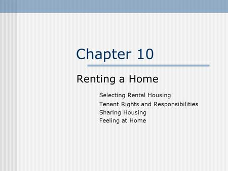 Chapter 10 Renting a Home Selecting Rental Housing Tenant Rights and Responsibilities Sharing Housing Feeling at Home.