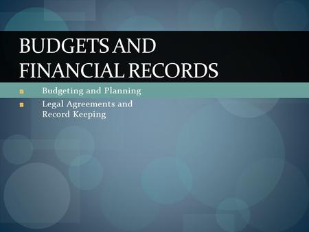 Budgeting and Planning Legal Agreements and Record Keeping BUDGETS AND FINANCIAL RECORDS.