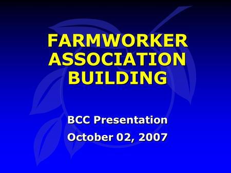 FARMWORKER ASSOCIATION BUILDING BCC Presentation October 02, 2007 BCC Presentation October 02, 2007.