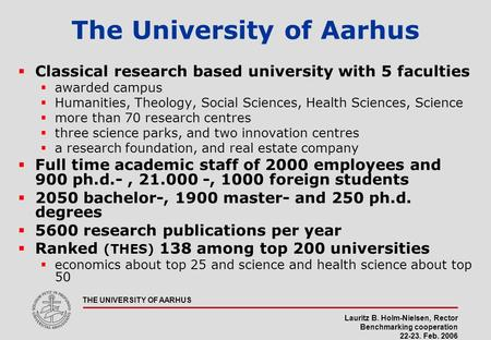 Lauritz B. Holm-Nielsen, Rector Benchmarking cooperation 22-23. Feb. 2006 THE UNIVERSITY OF AARHUS The University of Aarhus  Classical research based.