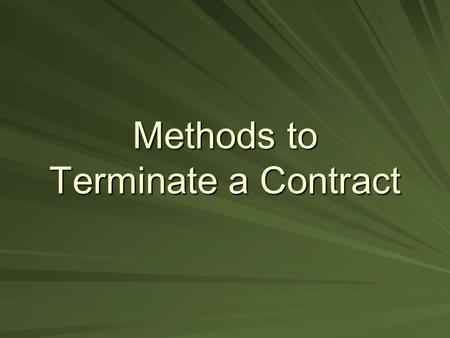 Methods to Terminate a Contract. Discharge by Performance Contract Completion –All terms of the contract have been carried out properly and completely.