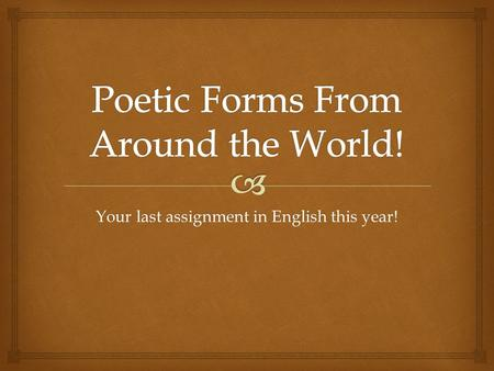 Your last assignment in English this year!.   We'll go over the forms and example poems.  Then you'll choose which two forms you'd like to try.  Then.