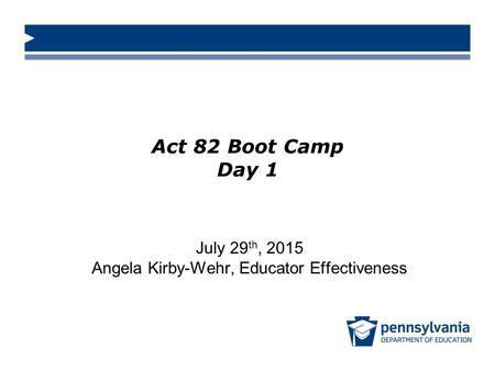 Act 82 Boot Camp Day 1 July 29 th, 2015 Angela Kirby-Wehr, Educator Effectiveness.