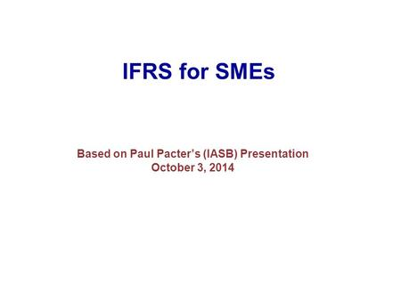 IFRS for SMEs Based on Paul Pacter's (IASB) Presentation October 3, 2014.
