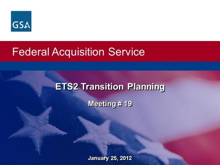 Federal Acquisition Service ETS2 Transition Planning Meeting # 19 ETS2 Transition Planning Meeting # 19 January 25, 2012.