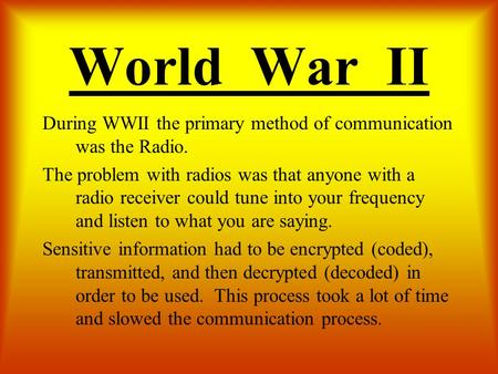 World War II During WWII the primary method of communication was the Radio. The problem with radios was that anyone with a radio receiver could tune into.