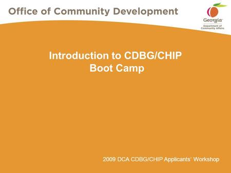 2009 DCA CDBG/CHIP Applicants' Workshop Introduction to CDBG/CHIP Boot Camp.