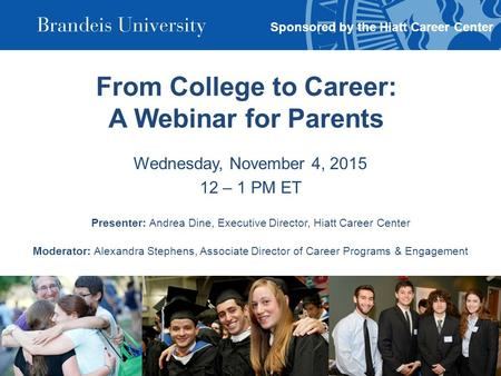 From College to Career: A Webinar for Parents Wednesday, November 4, 2015 12 – 1 PM ET Presenter: Andrea Dine, Executive Director, Hiatt Career Center.